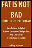 FAT IS NOT BAD - DOING IT THE PALEO WAY!: How To Lose Belly Fat, Achieve Permanent Weight Loss, And Live Longer With Heart Healthy High Fat Low Carb Diet - DELICIOUS WEIGHT LOSS RECIPES INSIDE!