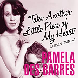 Take Another Little Piece of My Heart: A Groupie Grows Up | [Pamela Des Barres]