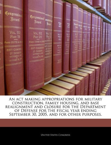 An act making appropriations for military construction, family housing, and base realignment and closure for the Department of Defense for the fiscal ... September 30, 2005, and for other purposes.