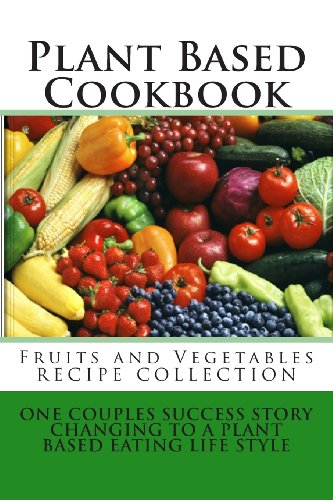 Plant Based Cookbook - Fruits And Vegetables Recipe Collection: One Couples Success Story - Changing To A Plant Based Eating Life Style