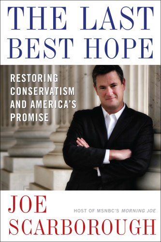 The Last Best Hope: Restoring Conservatism and America's Promise, Joe Scarborough