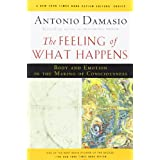 The Feeling of What Happens: Body and Emotion in the Making of Consciousness ~ Antonio R. Damasio