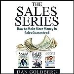 The Sales Series - How to Make More Money in Sales Guaranteed!: Sales, Sales Scripts, Phone Sales, Copywriting | Dan Goldberg