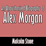 An Unauthorized Biography of Alex Morgan   Malcolm Stone