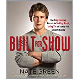Built for Show: Four Body-Changing Workouts for Building Muscle, Losing Fat, andLooking Good Eno ugh to Hook Upby Nate Green