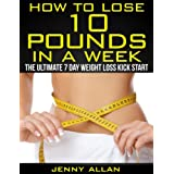 How To Lose 10 Pounds In A Week - The Ultimate 7 Day Weight Loss Kick Start ~ Jenny Allan