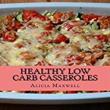 Healthy Low Carb Casseroles: 50 Ultimate Collections of Low Carbohydrate Casseroles That Make You Lose Weight and Burn Belly Fat Audiobook by Alicia Maxwell Narrated by Jeffrey Schultz CDM