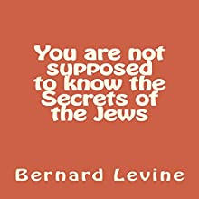 You Are Not Supposed to Know the Secrets of the Jews: Secrets of the Jewish World, Volume 3 (       UNABRIDGED) by Bernard Levine Narrated by Phin Hall