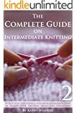 Knitting for Intermediate Knitters: How to Knit The Complete Guide on Intermediate Knitting With Step by Step Instructions with Detailed Pictures to Expand ... Knitting Skills and Knowledge. Volume 2