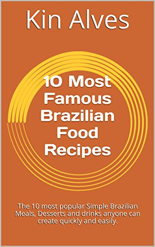 The 10 Most Famous Brazilian Food Recipes: The 10 most popular Simple Brazilian Meals, Desserts and drinks anyone can create quickly and easily.
