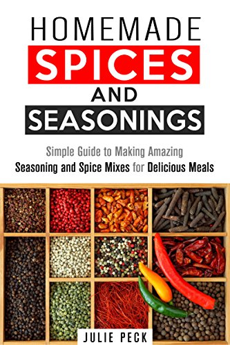 Homemade Spices and Seasonings: Simple Guide to Making Amazing Seasoning and Spice Mixes for Delicious Meals (Quick & Simple Recipes) by Julie Peck