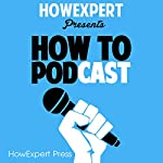 How to Podcast: Your Step-by-Step Guide to Podcasting |  HowExpert Press