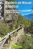 Wandern am Wasser in Südtirol: 40 Genusswanderungen entlang an Bächen, Seen, Wasserfällen, Schluchten und Waalen - Peter Mertz