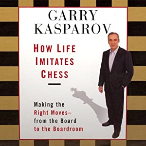 How Life Imitates Chess: Making the Right Moves, from the Board to the Boardroom | [Garry Kasparov]