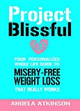 Project Blissful: Your Whole Life Guide to Misery-Free Weight Loss That Really Works