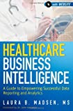 Healthcare Business Intelligence, + Website: A Guide to Empowering Successful Data Reporting and Analytics