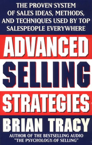 Advanced Selling Strategies: The Proven System of Sales Ideas, Methods, and Techniques Used by Top Salespeople Everywhere