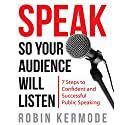 Speak: So Your Audience Will Listen: 7 Steps to Confident and Successful Public Speaking Audiobook by Robin Kermode Narrated by Robin Kermode