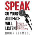 Speak: So Your Audience Will Listen: 7 Steps to Confident and Successful Public Speaking Hörbuch von Robin Kermode Gesprochen von: Robin Kermode