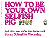 How to be Your Own Selfish Pig: And Other Ways You
