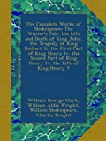 The Complete Works of Shakespeare: The Winters Tale. the Life and Death of King John.  the Tragedy of King Richard Ii. the First Part of King Henry ... of King Henry Iv. the Life of King Henry V