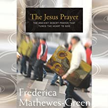 The Jesus Prayer: The Ancient Desert Prayer That Tunes the Heart to God Audiobook by Frederica Mathewes-Green Narrated by Frederica Mathewes-Green