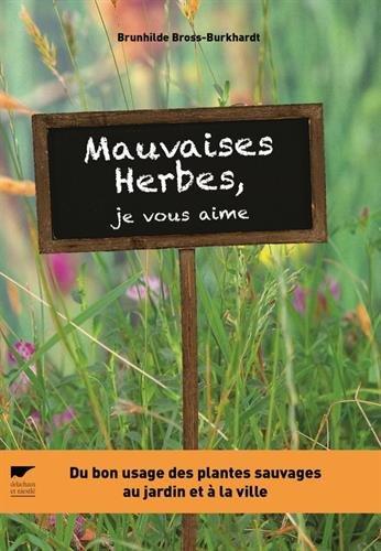 Mauvaises herbes, je vous aime ! : Du bon usage des plantes sauvages au jardin et à la ville