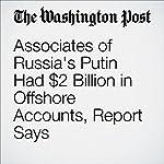 Associates of Russia's Putin Had $2 Billion in Offshore Accounts, Report Says | Scott Higham
