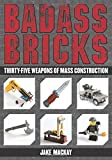 Badass Bricks: Thirty-Five Weapons of Mass Construction