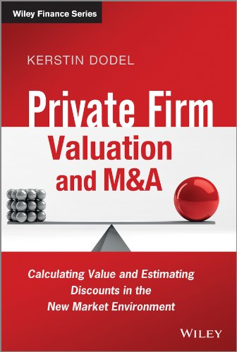 Kerstin Dodel - Private Firm Valuation and M&A: Calculating Value and Estimating Discounts in the New Market Environment (The Wiley Finance Series)