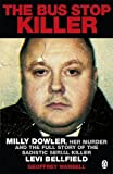 Geoffrey Wansell The Bus Stop Killer: Milly Dowler, Her Murder and the Full Story of the Sadistic Serial Killer Levi Bellfield