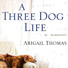 A Three Dog Life: A Memoir (       UNABRIDGED) by Abigail Thomas Narrated by Abigail Thomas