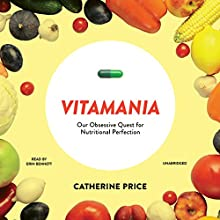 Vitamania: Our Obsessive Quest for Nutritional Perfection (       UNABRIDGED) by Catherine Price Narrated by Erin Bennett