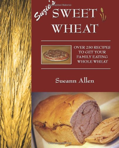 Suzie'S Sweet Wheat: Over 250 Recipes To Get Your Family Eating Whole Wheat