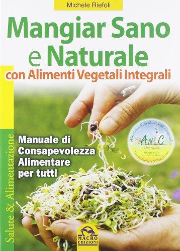 Mangiar sano e naturale con alimenti vegetali e integrali Manuale di consapevolezza alimentare per tutti PDF