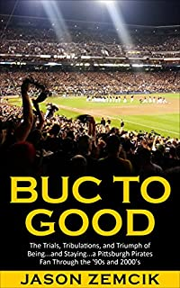 Buc To Good: The Trials, Tribulations, And Triumph Of Being...and Staying...a Pittsburgh Pirates Fan Through The '90s And 2000's by Jason Zemcik ebook deal