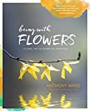 img - for Being with Flowers: Floral Art as Spiritual Practice - Meditations on Conscious Flower Arranging to Inspire Peace, Beauty and the Everyday Sacred book / textbook / text book