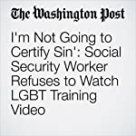 I'm Not Going to Certify Sin': Social Security Worker Refuses to Watch LGBT Training Video | Ben Guarino
