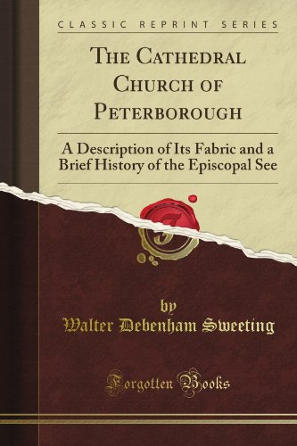 The Cathedral Church of Peterborough: A Description of Its Fabric and a Brief History of the Episcopal See (Classic Reprint)