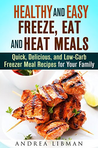 Healthy and Easy Freeze, Eat, and Heat Meals: Quick, Delicious, and Low-Carb Freezer Meal Recipes for Your Family (Microwave Meals) by Andrea Libman