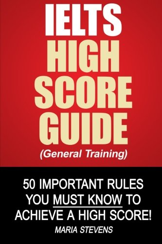 IELTS High Score Guide (General Training): 50 Important Rules You Must Know To Achieve A High Score!