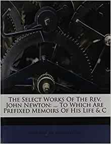 The Select Works Of The Rev. John Newton: ... To Which Are ...