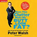 Does This Clutter Make My Butt Look Fat?: An Easy Plan for Consuming Less and Living More Audiobook by Peter Walsh Narrated by Peter Walsh