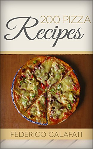 200 Pizza Recipes- pizza, pizza dishes, pizza recipes, pizza cookbook, pizza bible, pizza mysteries,recipes cookbook by Federico Calafati