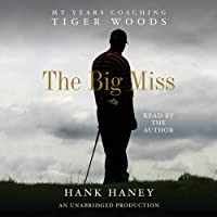 The Big Miss: My Years Coaching Tiger Woods (       UNABRIDGED) by Hank Haney Narrated by Hank Haney