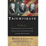 Triumvirate: The Story of the Unlikely Alliance That Saved the Constitution and United the Nation ~ Bruce Chadwick