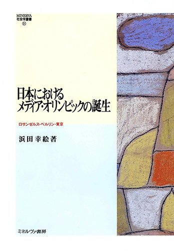 日本におけるメディア・オリンピックの誕生:ロサンゼルス・ベルリン・東京 (MINERVA社会学叢書)