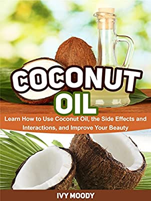 Coconut Oil: Learn How to Use Coconut Oil, the Side Effects and Interactions, and Improve Your Beauty (Coconut Oil, Coconut Oil books, coconut oil for beginners)