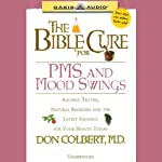 The Bible Cure for PMS and Mood Swings: Ancient Truths, Natural Remedies and the Latest Findings for Your Health Today (       UNABRIDGED) by Don Colbert Narrated by Anita Lustrea