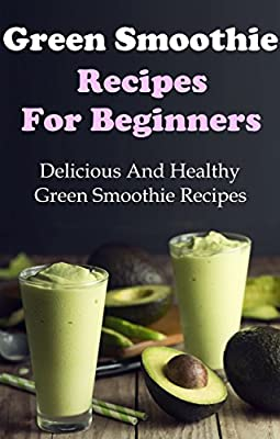 Green Smoothie Recipes: Delicious And Healthy Green Smoothies For Weight Loss (Green Smoothie Cleanse)